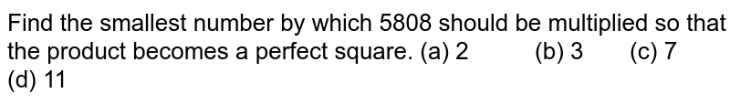 Find the   smallest number by which 5808 should be multiplied so that the product   becomes a perfect square. (a) 2 (b) 3 (c) 7 (d) 11