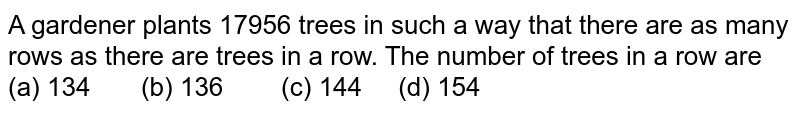A gardener   plants 17956 trees in such a way that there are as many rows as there are   trees in a row. The number of trees in a row are (a)   134 (b) 136 (c) 144 (d) 154