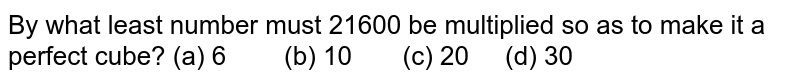 By what   least number must 21600 be multiplied so as to make it a perfect cube? (a) 6 (b) 10 (c) 20 (d) 30