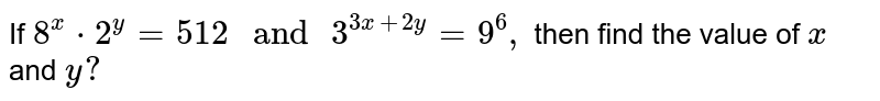 If `8^x * 2^y=512\ and\ 3^(3x+2y)=9^6,` then find the value of `x` and `y ?`