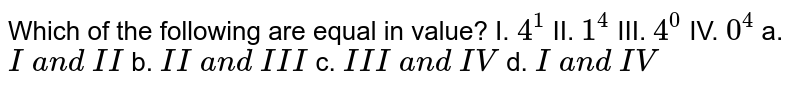 Which of the following are equal in value? I. `4^1` II. `1^4` III. `4^0` IV. `0^4`  a. `I\ a n d\ I I` b. `I I\ a n d\ I I I` c. `I I I\ a n d\ I V` d. `I\ a n d\ I V`