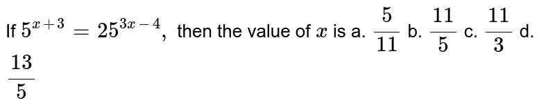 If `5^(x+3)=25^(3x-4),` then the value of `x` is a. `5/(11)` b. `(11)/5` c. `(11)/3` d. `(13)/5`