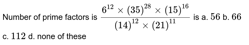 Number of prime factors is `(6^(12)xx(35)^(28)xx(15)^(16))/((14)^(12)xx(21)^(11))` is a. `56` b. `66` c. `112` d. none of these
