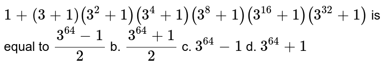 `1+(3+1)(3^2+1)(3^4+1)(3^8+1)(3^(16)+1)(3^(32)+1)` is equal to `(3^(64)-1)/2` b. `(3^(64)+1)/2` c. `3^(64)-1` d. `3^(64)+1`