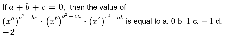 If `a+b+c=0,` then the value of `(x^a)^(a^2-b c)*(x^b)^(b^2-ca)*(x^c)^(c^2-ab)` is equal to a. `0` b. `1` c. `-1` d. `-2`