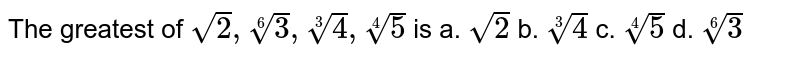 The greatest of `sqrt(2),root(6)3,root(3)4,root(4)5` is a. `sqrt(2)` b. `root(3)4` c. `root(4)5` d. `root(6)3`