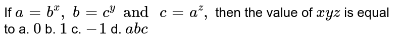 If `a=b^x ,\ b=c^y and \ c=a^z ,` then the value of `x y z` is equal to a. `0` b. `1` c. `-1` d. `a b c`