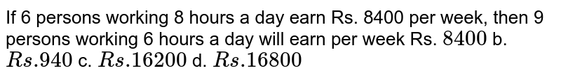 If 6 persons working 8 hours a day earn Rs. 8400   per week, then 9 persons working 6 hours a day will earn per week  Rs. `8400` b. `R s .940` c. `R s .16200` d. `R s .16800`