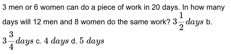 3 men or 6   women can do a piece of work in 20 days. In how many days will 12 men and 8   women do the same work? `3 1/2d a y s` b. `3 3/4d a y s` c. `4\ d a y s` d. `5\ d a y s`