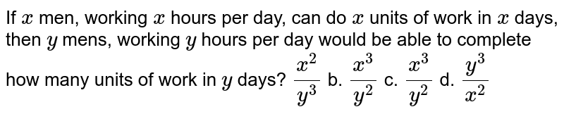 If `x` men, working `x` hours per day, can do `x` units of work in `x` days, then `y` mens, working `y` hours per day would be able to complete how many   units of work in `y` days? `(x^2)/(y^3)` b. `(x^3)/(y^2)\ ` c. `(x^3)/(y^2)` d. `(y^3)/(x^2)`