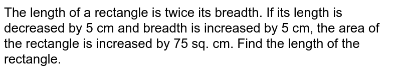 The length   of a rectangle is twice its breadth. If its length is decreased by 5 cm and   breadth is increased by 5 cm, the area of the rectangle is increased by 75   sq. cm. Find the length of the rectangle.