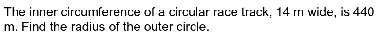 The inner   circumference of a circular race track, 14 m wide, is 440 m. Find the radius   of the outer circle.