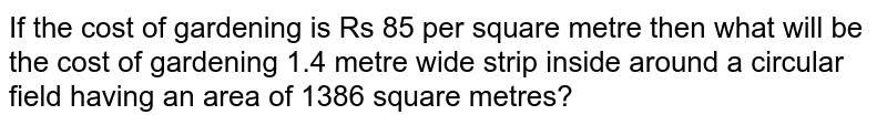 If the cost   of gardening is Rs 85 per square metre then what will be the cost of   gardening 1.4 metre wide strip inside around a circular field having an area   of 1386 square metres?