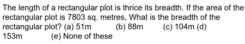 The length   of a rectangular plot is thrice its breadth. If the area of the rectangular   plot is 7803 sq. metres, What is the breadth of the rectangular plot? (a)   51m (b) 88m (c) 104m (d)   153m (e) None of these