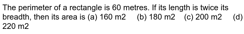 The   perimeter of a rectangle is 60 metres. If its length is twice its breadth,   then its area is (a) 160 m2 (b) 180 m2 (c) 200 m2 (d) 220 m2