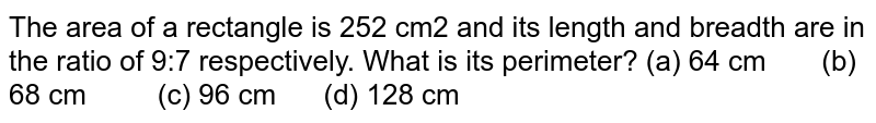The area of   a rectangle is 252 cm2 and its length and breadth are in the ratio   of 9:7 respectively. What is its perimeter? (a) 64   cm (b) 68 cm (c) 96 cm (d) 128 cm