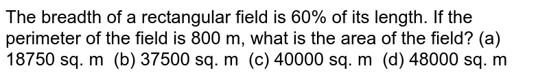 The breadth   of a rectangular field is 60% of its length. If the perimeter of the field is   800 m, what is the area of the field? (a) 18750   sq. m (b) 37500 sq. m (c) 40000 sq. m (d) 48000 sq. m