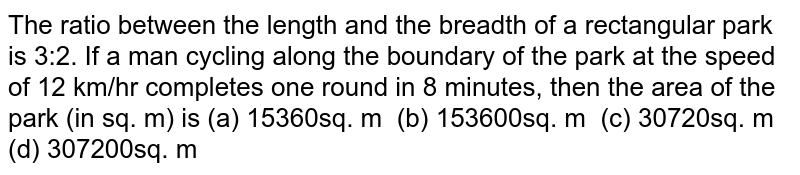 The ratio   between the length and the breadth of a rectangular park is 3:2. If a man   cycling along the boundary of the park at the speed of 12 km/hr completes one   round in 8 minutes, then the area of the park (in sq. m) is (a) 15360sq.   m (b) 153600sq. m (c) 30720sq. m (d) 307200sq. m