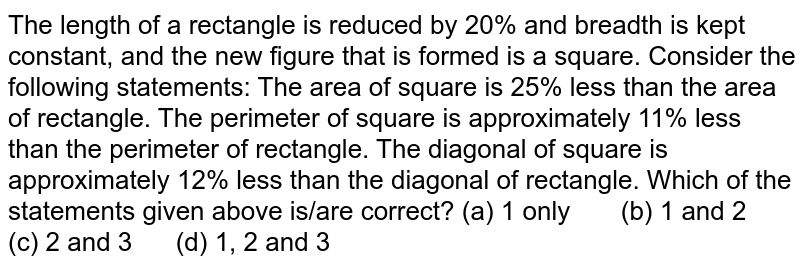 The length   of a rectangle is reduced by 20% and breadth is kept constant, and the new   figure that is formed is a square. Consider   the following statements: The area of   square is 25% less than the area of rectangle. The   perimeter of square is approximately 11% less than the perimeter of   rectangle. The   diagonal of square is approximately 12% less than the diagonal of rectangle. Which of   the statements given above is/are correct? (a) 1   only (b) 1 and 2 (c) 2 and 3 (d) 1, 2 and 3