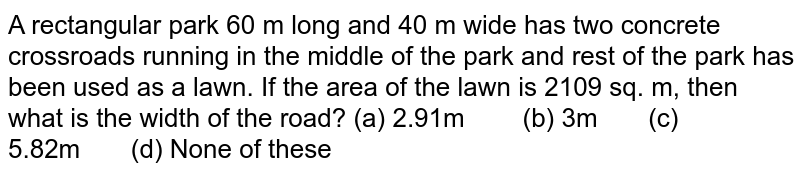 A   rectangular park 60 m long and 40 m wide has two concrete crossroads running   in the middle of the park and rest of the park has been used as a lawn. If   the area of the lawn is 2109 sq. m, then what is the width of the road? (a)   2.91m (b) 3m (c) 5.82m (d) None of these