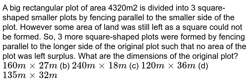 A big   rectangular plot of area 4320m2 is divided into 3 square-shaped   smaller plots by fencing parallel to the smaller side of the plot. However   some area of land was still left as a square could not be formed. So, 3 more   square-shaped plots were formed by fencing parallel to the longer side of the   original plot such that no area of the plot was left surplus. What are the   dimensions of the original plot? `160 mxx27 m` (b) `240 mxx18 m`  (c) `120 mxx36 m` (d) `135 mxx32 m`