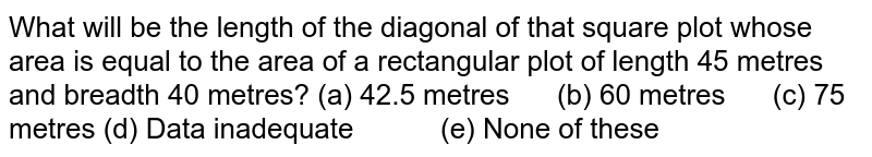 What will   be the length of the diagonal of that square plot whose area is equal to the   area of a rectangular plot of length 45 metres and breadth 40 metres? (a) 42.5   metres (b) 60 metres (c) 75 metres (d) Data   inadequate (e) None of these
