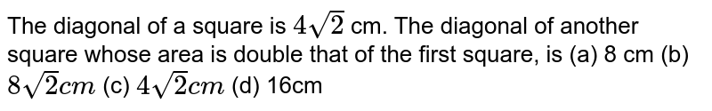The   diagonal of a square is `4sqrt(2)` cm. The   diagonal of another square whose area is double that of the first square, is (a) 8   cm (b) `8sqrt(2)c m` (c) `4sqrt(2)c m` (d) 16cm