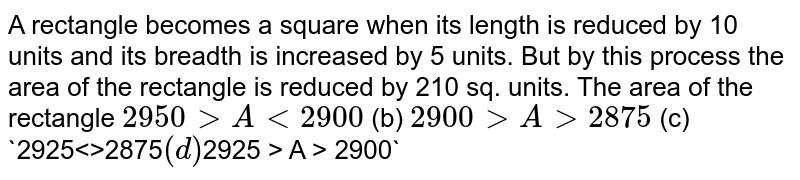 A rectangle   becomes a square when its length is reduced by 10 units and its breadth is   increased by 5 units. But by this process the area of the rectangle is   reduced by 210 sq. units. The area of the rectangle `2950 > A<2900` (b) `2900 > A > 2875`  (c) `2925<<A>>2875` (d) `2925 > A > 2900`