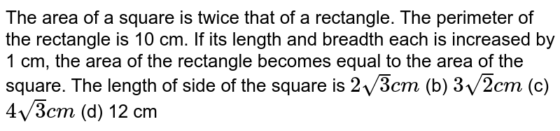 The area of   a square is twice that of a rectangle. The perimeter of the rectangle is 10   cm. If its length and breadth each is increased by 1 cm, the area of the   rectangle becomes equal to the area of the square. The length of side of the   square is `2sqrt(3)c m` (b) `3sqrt(2)c m` (c) `4sqrt(3)c m` (d) 12 cm