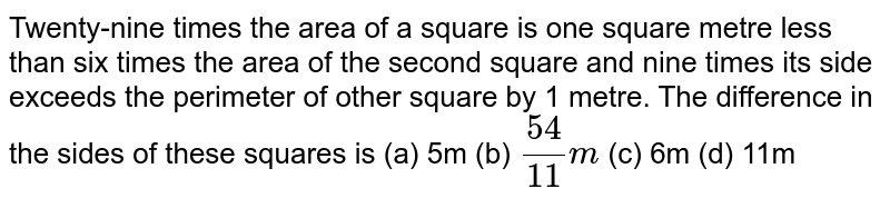 Twenty-nine   times the area of a square is one square metre less than six times the area   of the second square and nine times its side exceeds the perimeter of other   square by 1 metre. The difference in the sides of these squares is (a) 5m (b) `(54)/(11)m` (c) 6m (d) 11m