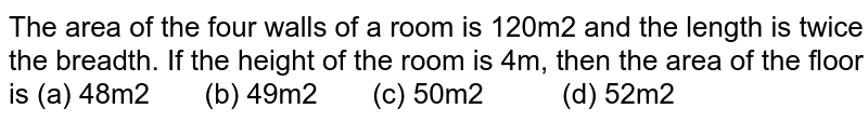 The area of   the four walls of a room is 120m2 and the length is twice the   breadth. If the height of the room is 4m, then the area of the floor is (a) 48m2 (b) 49m2 (c) 50m2 (d) 52m2