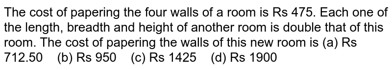 The cost of   papering the four walls of a room is Rs 475. Each one of the length, breadth   and height of another room is double that of this room. The cost of papering   the walls of this new room is (a) Rs   712.50 (b) Rs 950 (c) Rs 1425 (d) Rs 1900