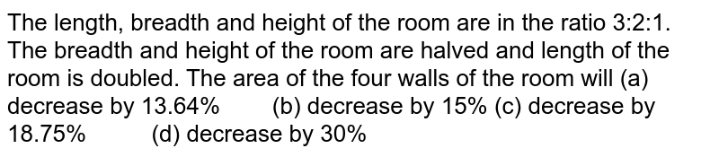 The length,   breadth and height of the room are in the ratio 3:2:1. The breadth and height   of the room are halved and length of the room is doubled. The area of the   four walls of the room will (a)   decrease by 13.64% (b) decrease   by 15% (c)   decrease by 18.75% (d)   decrease by 30%