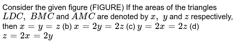 Consider   the given figure (FIGURE) If the   areas of the triangles `L D C ,\ B M C` and `A M C` are denoted   by `x ,\ y` and `z` respectively,   then `x=y=z` (b) `x=2y=2z`  (c) `y=2x=2z` (d) `z=2x=2y`