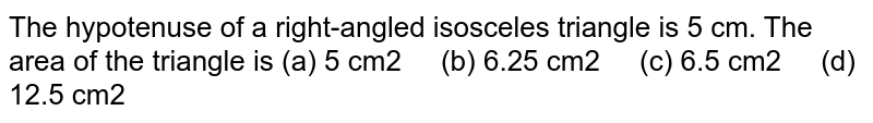 The   hypotenuse of a right-angled isosceles triangle is 5 cm. The area of the   triangle is (a) 5 cm2 (b) 6.25 cm2 (c) 6.5 cm2 (d) 12.5 cm2