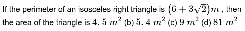 If the   perimeter of an isosceles right triangle is `(6+3sqrt(2))m` , then the   area of the triangle is `4. 5\ m^2` (b) `5. 4\ m^2` (c) `9\ m^2` (d) `81\ m^2`