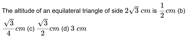 The   altitude of an equilateral triangle of side `2sqrt(3)\ c m` is `1/2c m` (b) `(sqrt(3))/4c m` (c) `(sqrt(3))/2c m` (d) `3\ c m`