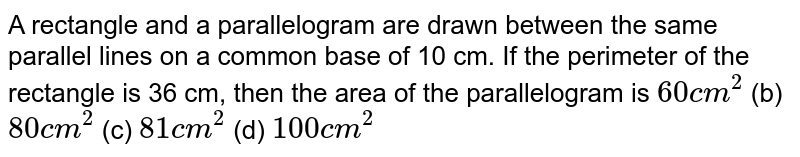 A rectangle   and a parallelogram are drawn between the same parallel lines on a common   base of 10 cm. If the perimeter of the rectangle is 36 cm, then the area of   the parallelogram is `60 c m^2` (b) `80 c m^2` (c) `81 c m^2` (d) `100 c m^2`