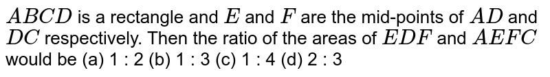 `A B C D` is a   rectangle and `E` and `F` are the   mid-points of `A D` and `D C` respectively.   Then the ratio of the areas of `E D F` and `A E F C` would be (a) 1 :   2 (b) 1 : 3 (c) 1 : 4 (d) 2 : 3