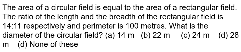 The area of   a circular field is equal to the area of a rectangular field. The ratio of   the length and the breadth of the rectangular field is 14:11 respectively and   perimeter is 100 metres. What is the diameter of the circular field? (a) 14   m (b) 22 m (c) 24 m (d) 28 m (d) None of these