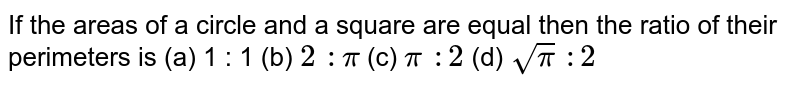If the   areas of a circle and a square are equal then the ratio of their perimeters   is (a) 1 :   1 (b) `2\ :pi` (c) `pi\ :2` (d) `sqrt(pi)\ :2`