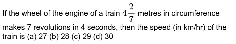 If the   wheel of the engine of a train `4 2/7` metres in   circumference makes 7 revolutions in 4 seconds, then the speed (in km/hr) of   the train is (a) 27 (b) 28 (c) 29 (d) 30