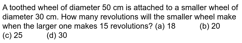 A toothed   wheel of diameter 50 cm is attached to a smaller wheel of diameter 30 cm. How   many revolutions will the smaller wheel make when the larger one makes 15   revolutions? (a) 18 (b) 20 (c) 25 (d) 30