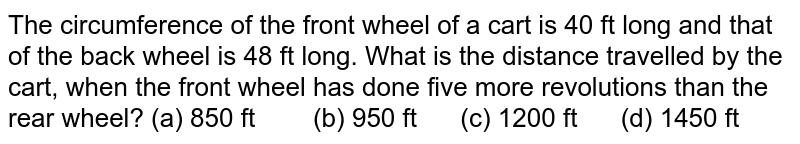 The circumference   of the front wheel of a cart is 40 ft long and that of the back wheel is 48   ft long. What is the distance travelled by the cart, when the front wheel has   done five more revolutions than the rear wheel? (a) 850   ft (b) 950 ft (c) 1200 ft (d) 1450 ft