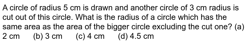 A circle of   radius 5 cm is drawn and another circle of 3 cm radius is cut out of this   circle. What is the radius of a circle which has the same area as the area of   the bigger circle excluding the cut one? (a) 2   cm (b) 3 cm (c) 4 cm (d) 4.5 cm