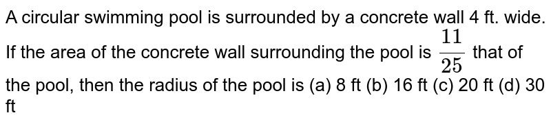 A circular   swimming pool is surrounded by a concrete wall 4 ft. wide. If the area of the   concrete wall surrounding the pool is `(11)/(25)` that of the   pool, then the radius of the pool is (a) 8   ft (b) 16 ft (c) 20 ft (d) 30 ft