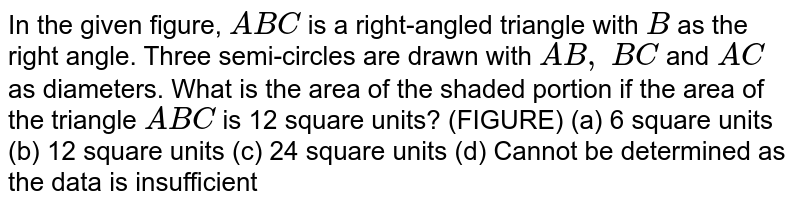 In the   given figure, `A B C` is a   right-angled triangle with `B` as the   right angle. Three semi-circles are drawn with `A B ,\ B C` and `A C` as   diameters. What is the area of the shaded portion if the area of the triangle   `A B C` is 12   square units? (FIGURE) (a) 6   square units (b) 12 square   units (c) 24 square units (d) Cannot   be determined as the data is insufficient