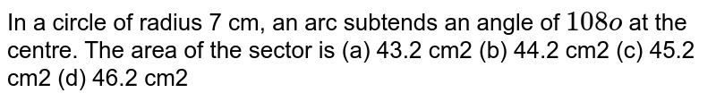 In a circle   of radius 7 cm, an arc subtends an angle of `108o` at the   centre. The area of the sector is (a) 43.2 cm2 (b) 44.2 cm2 (c) 45.2 cm2 (d) 46.2 cm2