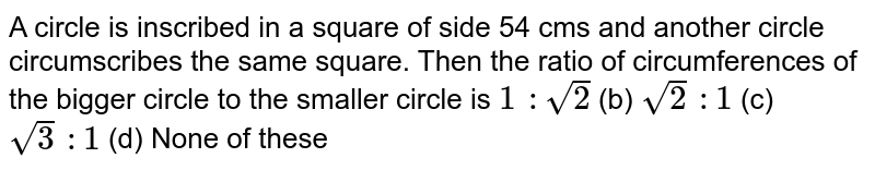 A circle is   inscribed in a square of side 54 cms and another circle circumscribes the   same square. Then the ratio of circumferences of the bigger circle to the   smaller circle is `1\ :sqrt(2)` (b) `sqrt(2)\ :1` (c) `sqrt(3)\ :1` (d) None of   these