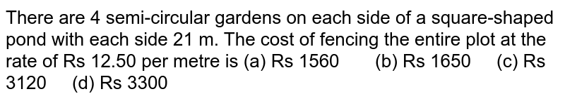 There are 4   semi-circular gardens on each side of a square-shaped pond with each side 21   m. The cost of fencing the entire plot at the rate of Rs 12.50 per metre is (a) Rs   1560 (b) Rs 1650 (c) Rs 3120 (d) Rs 3300